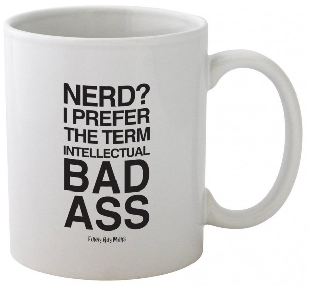 Funny Guy Mugs Nerd? I Prefer The Term Intellectual Bad Ass.